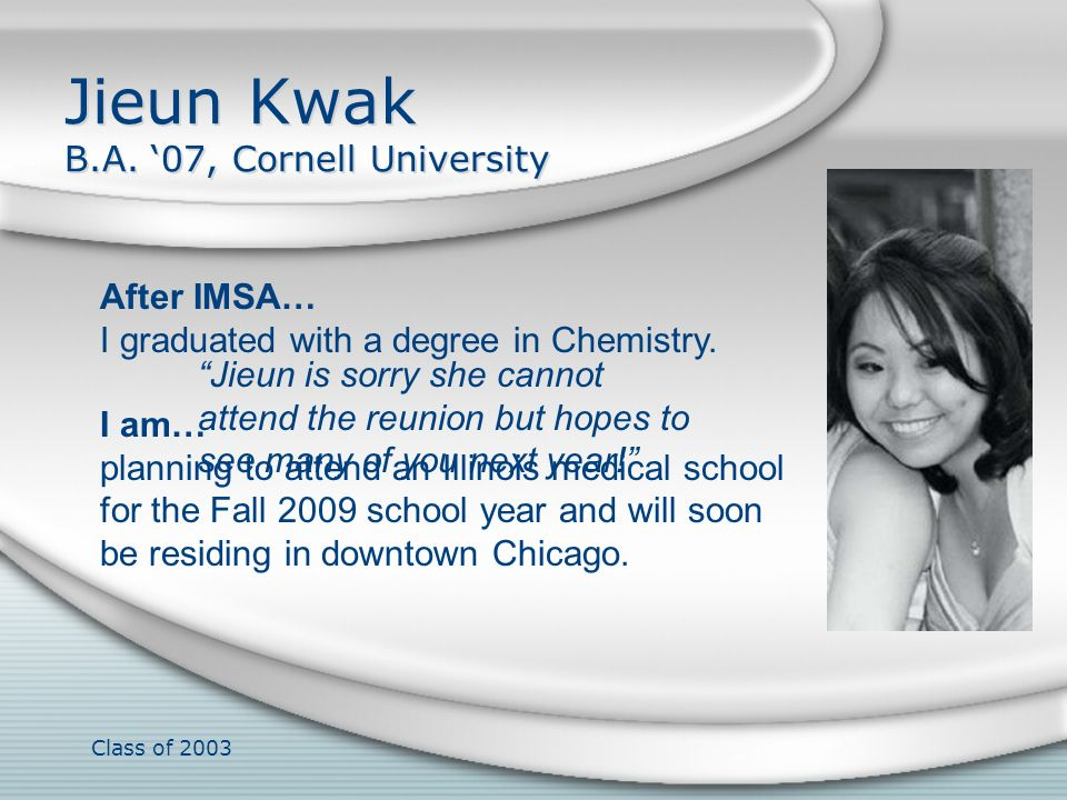 Class of 2003 Jieun Kwak B.A. 07, Cornell University After IMSA… I graduated with a degree in Chemistry. I am… planning to attend an Illinois medical