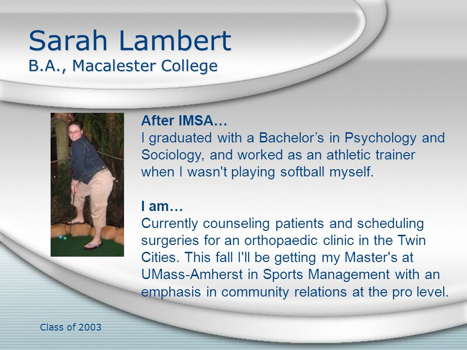 Class of 2003 Sarah Lambert B.A., Macalester College After IMSA… I graduated with a Bachelors in Psychology and Sociology, and worked as an athletic t
