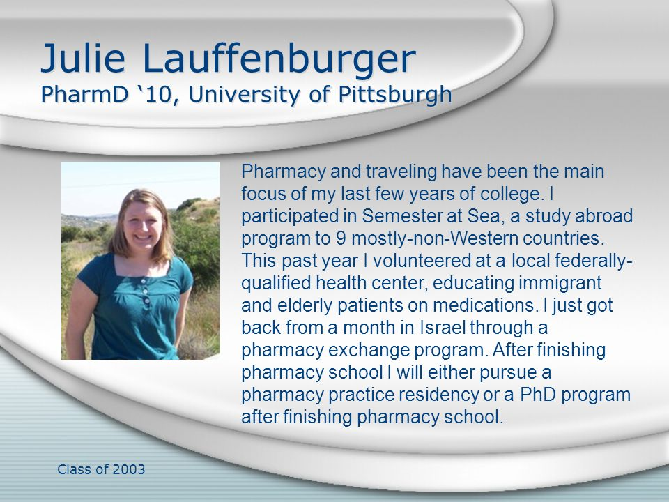 Class of 2003 Julie Lauffenburger PharmD 10, University of Pittsburgh Pharmacy and traveling have been the main focus of my last few years of college.