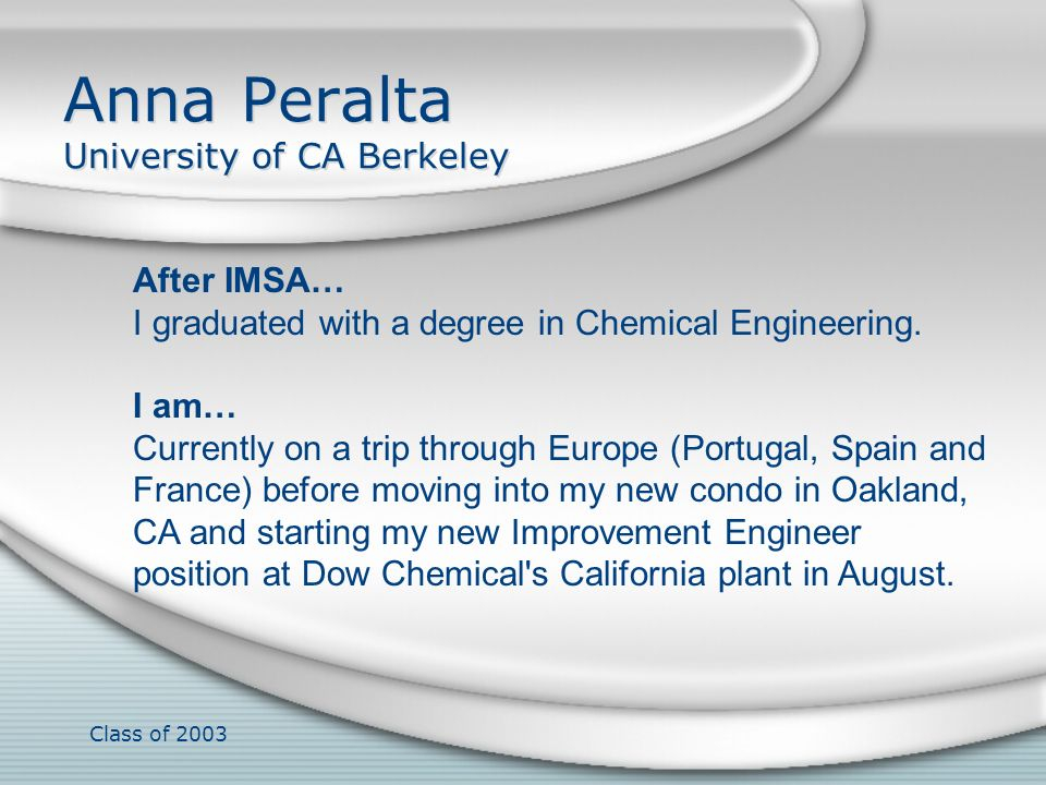 Class of 2003 Anna Peralta University of CA Berkeley After IMSA… I graduated with a degree in Chemical Engineering. I am… Currently on a trip through