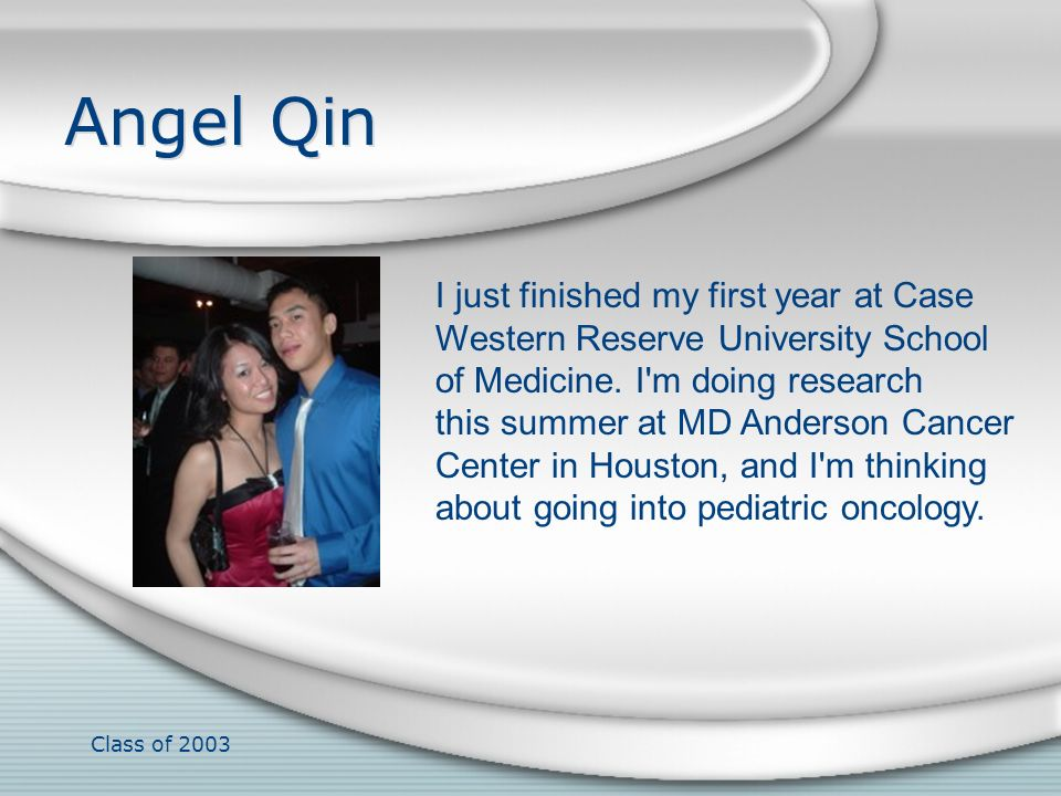 Class of 2003 Angel Qin I just finished my first year at Case Western Reserve University School of Medicine. I'm doing research this summer at MD Ande