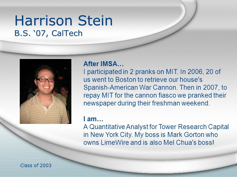 Class of 2003 Harrison Stein B.S. 07, CalTech After IMSA… I participated in 2 pranks on MIT. In 2006, 20 of us went to Boston to retrieve our house's