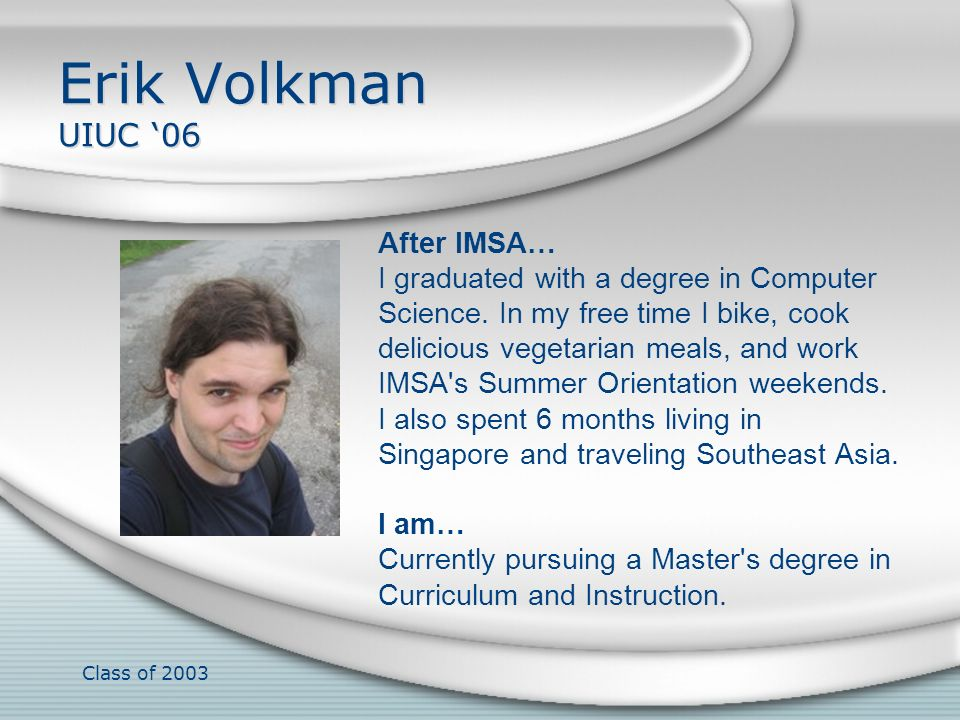 Class of 2003 Erik Volkman UIUC 06 After IMSA… I graduated with a degree in Computer Science. In my free time I bike, cook delicious vegetarian meals,