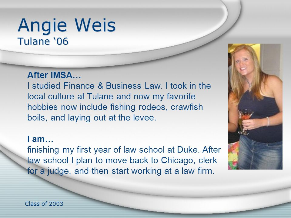 Class of 2003 Angie Weis Tulane 06 After IMSA… I studied Finance & Business Law. I took in the local culture at Tulane and now my favorite hobbies now
