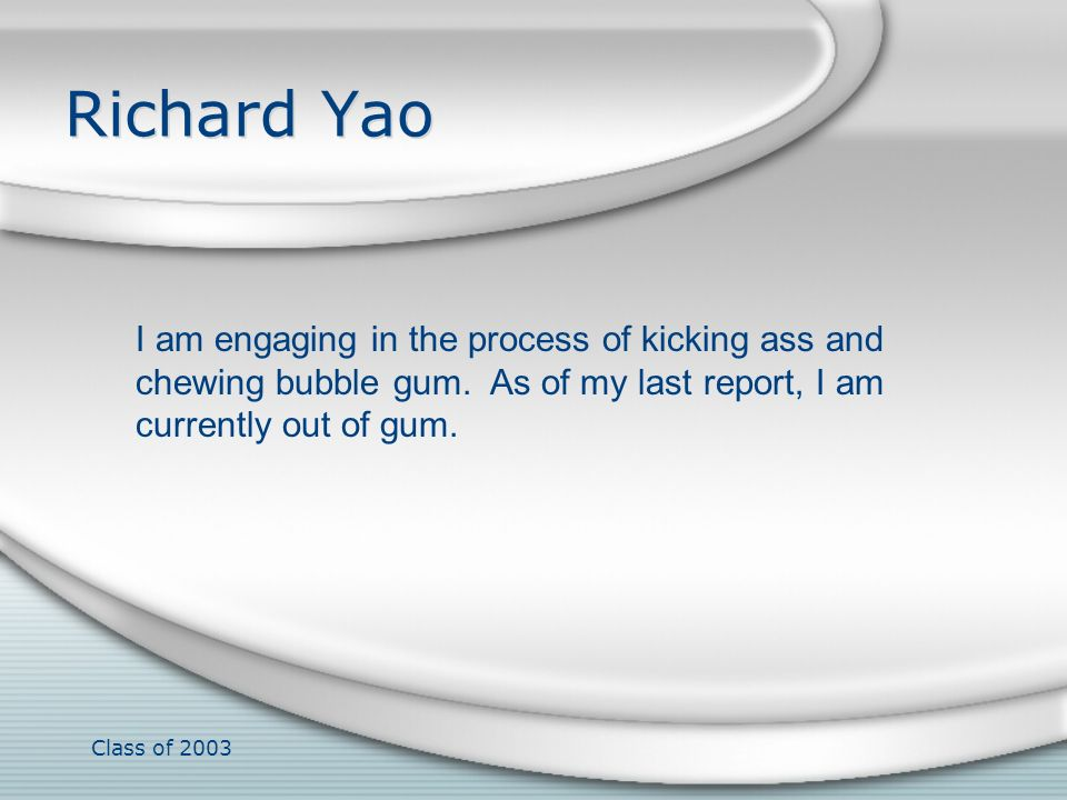 Class of 2003 Richard Yao I am engaging in the process of kicking ass and chewing bubble gum. As of my last report, I am currently out of gum.