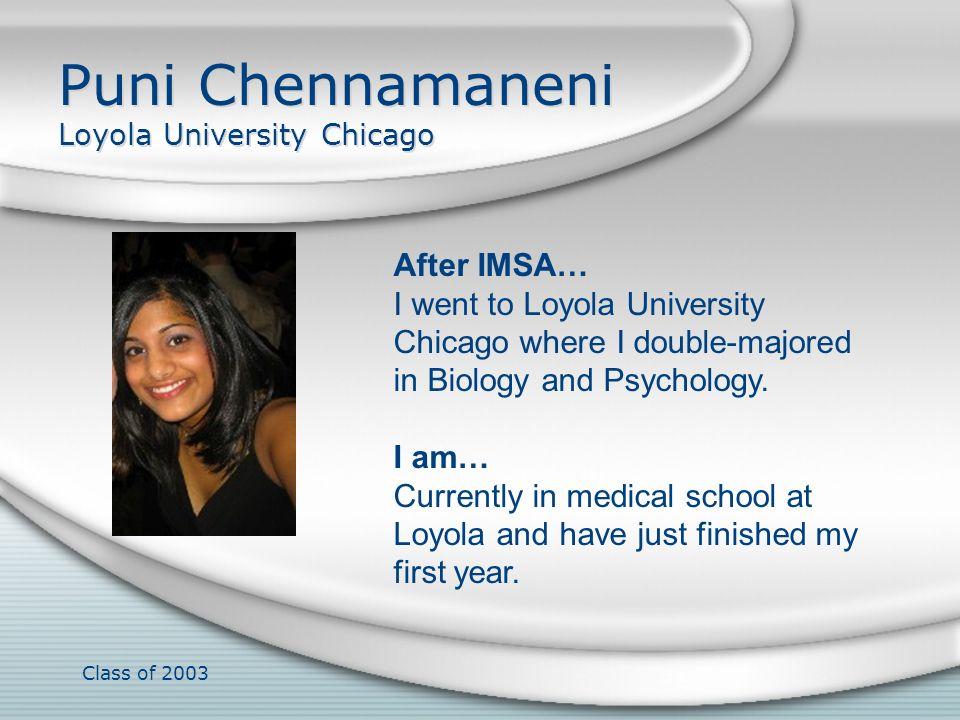 Class of 2003 Puni Chennamaneni Loyola University Chicago After IMSA… I went to Loyola University Chicago where I double-majored in Biology and Psycho