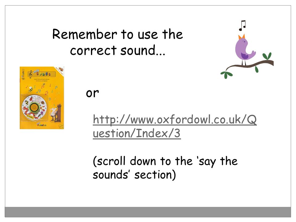 Remember to use the correct sound... http://www.oxfordowl.co.uk/Q uestion/Index/3 (scroll down to the say the sounds section) or