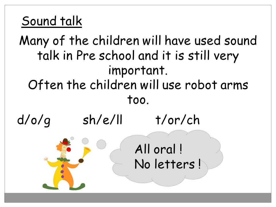 Sound talk All oral ! No letters ! Many of the children will have used sound talk in Pre school and it is still very important. Often the children wil