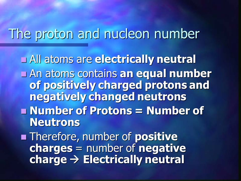 The proton and nucleon number All atoms are electrically neutral All atoms are electrically neutral An atoms contains an equal number of positively charged protons and negatively changed neutrons An atoms contains an equal number of positively charged protons and negatively changed neutrons Number of Protons = Number of Neutrons Number of Protons = Number of Neutrons Therefore, number of positive charges = number of negative charge Electrically neutral Therefore, number of positive charges = number of negative charge Electrically neutral