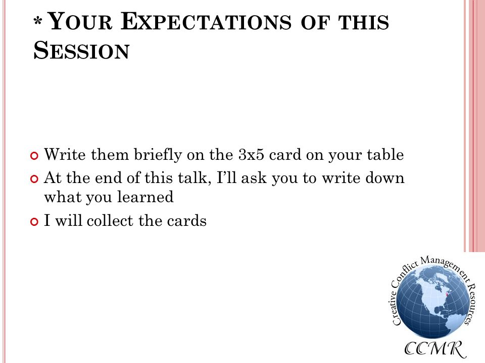 * Y OUR E XPECTATIONS OF THIS S ESSION Write them briefly on the 3x5 card on your table At the end of this talk, Ill ask you to write down what you learned I will collect the cards
