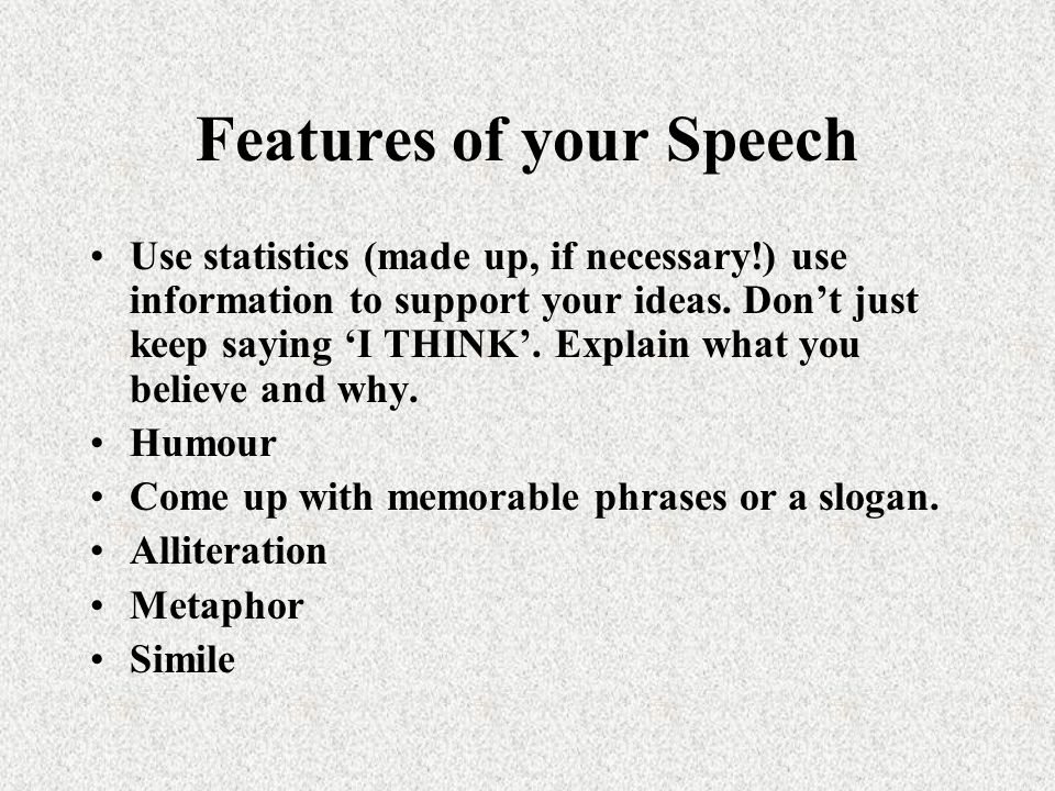 Features of your Speech Use statistics (made up, if necessary!) use information to support your ideas. Dont just keep saying I THINK. Explain what you