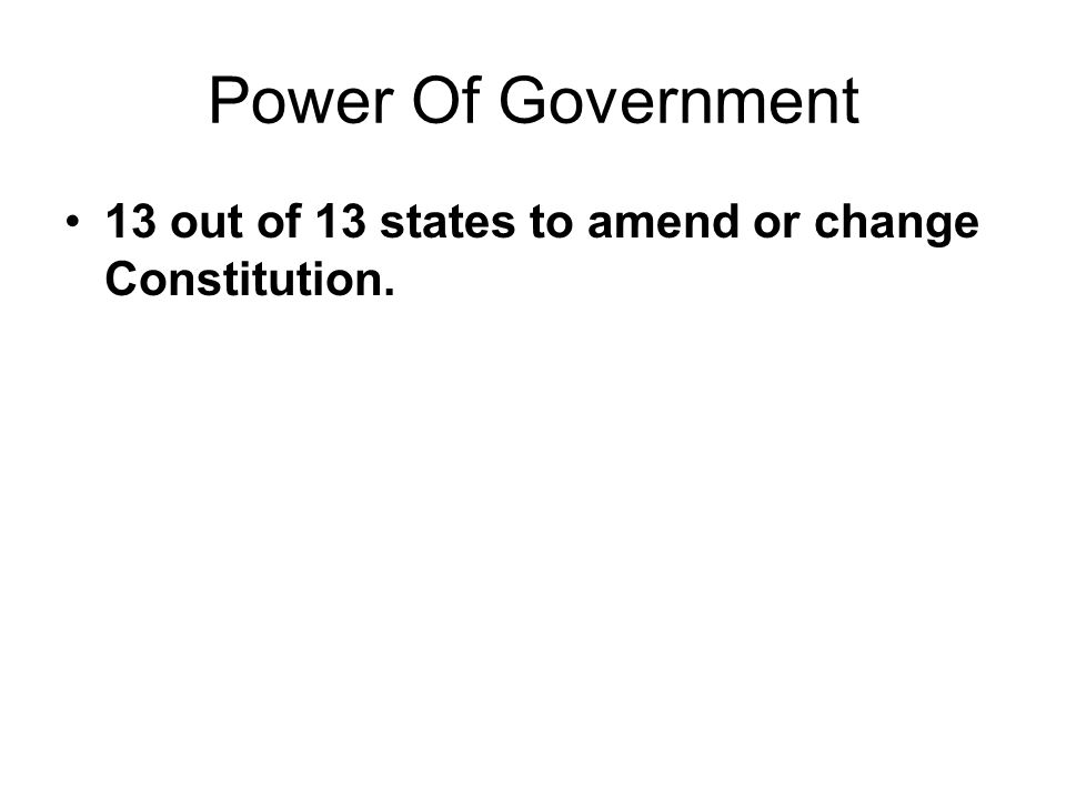 Power Of Government 13 out of 13 states to amend or change Constitution.