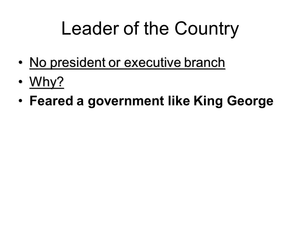 Leader of the Country No president or executive branchNo president or executive branch Why?Why? Feared a government like King George
