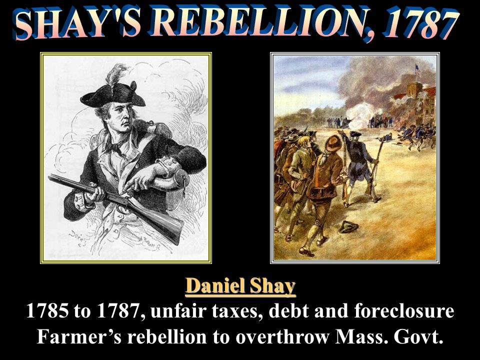 Shays Daniel Shay 1785 to 1787, unfair taxes, debt and foreclosure Farmers rebellion to overthrow Mass. Govt. Daniel Shay 1785 to 1787, unfair taxes,