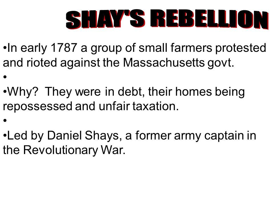 In early 1787 a group of small farmers protested and rioted against the Massachusetts govt. Why? They were in debt, their homes being repossessed and
