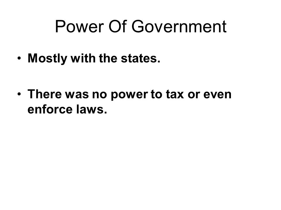 Power Of Government Mostly with the states. There was no power to tax or even enforce laws.
