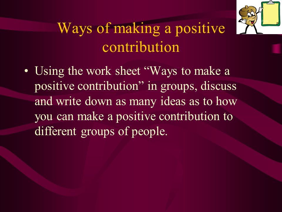 Ways of making a positive contribution Using the work sheet Ways to make a positive contribution in groups, discuss and write down as many ideas as to how you can make a positive contribution to different groups of people.