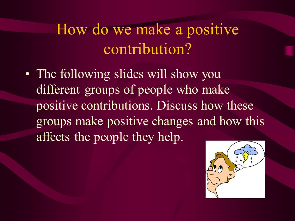 How do we make a positive contribution? The following slides will show you different groups of people who make positive contributions. Discuss how the