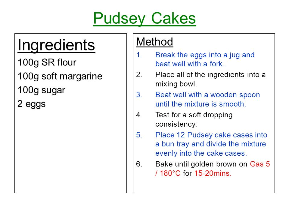 Pudsey Cakes Ingredients 100g SR flour 100g soft margarine 100g sugar 2 eggs Method 1.Break the eggs into a jug and beat well with a fork..