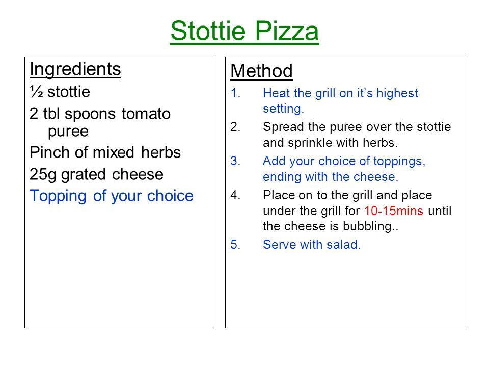 Stottie Pizza Ingredients ½ stottie 2 tbl spoons tomato puree Pinch of mixed herbs 25g grated cheese Topping of your choice Method 1.Heat the grill on its highest setting.
