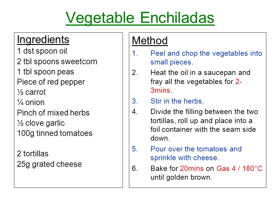 Vegetable Enchiladas Ingredients 1 dst spoon oil 2 tbl spoons sweetcorn 1 tbl spoon peas Piece of red pepper ½ carrot ¼ onion Pinch of mixed herbs ½ clove garlic 100g tinned tomatoes 2 tortillas 25g grated cheese Method 1.Peel and chop the vegetables into small pieces.