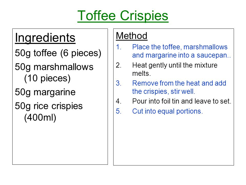 Toffee Crispies Ingredients 50g toffee (6 pieces) 50g marshmallows (10 pieces) 50g margarine 50g rice crispies (400ml) Method 1.Place the toffee, marshmallows and margarine into a saucepan..