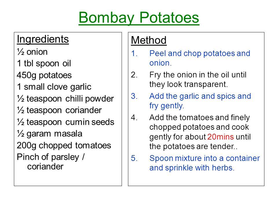 Bombay Potatoes Ingredients ½ onion 1 tbl spoon oil 450g potatoes 1 small clove garlic ½ teaspoon chilli powder ½ teaspoon coriander ½ teaspoon cumin