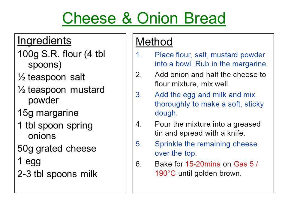 Cheese & Onion Bread Ingredients 100g S.R. flour (4 tbl spoons) ½ teaspoon salt ½ teaspoon mustard powder 15g margarine 1 tbl spoon spring onions 50g