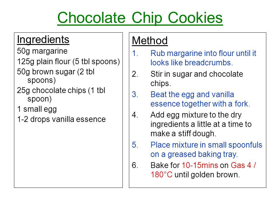 Chocolate Chip Cookies Ingredients 50g margarine 125g plain flour (5 tbl spoons) 50g brown sugar (2 tbl spoons) 25g chocolate chips (1 tbl spoon) 1 sm