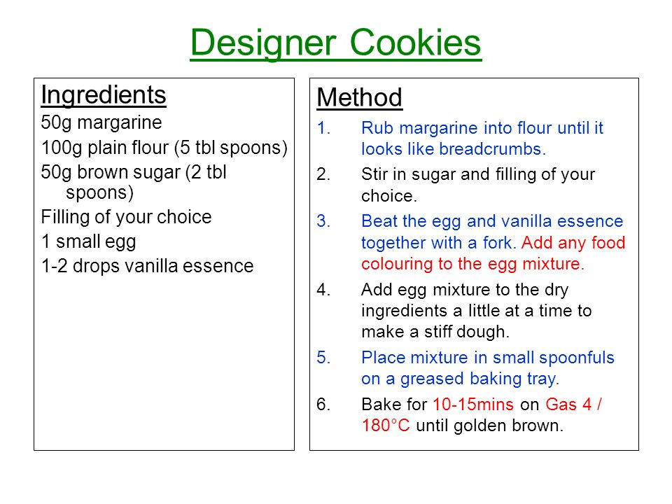 Designer Cookies Ingredients 50g margarine 100g plain flour (5 tbl spoons) 50g brown sugar (2 tbl spoons) Filling of your choice 1 small egg 1-2 drops