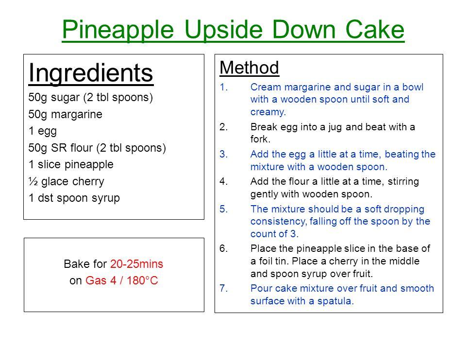 Pineapple Upside Down Cake Ingredients 50g sugar (2 tbl spoons) 50g margarine 1 egg 50g SR flour (2 tbl spoons) 1 slice pineapple ½ glace cherry 1 dst