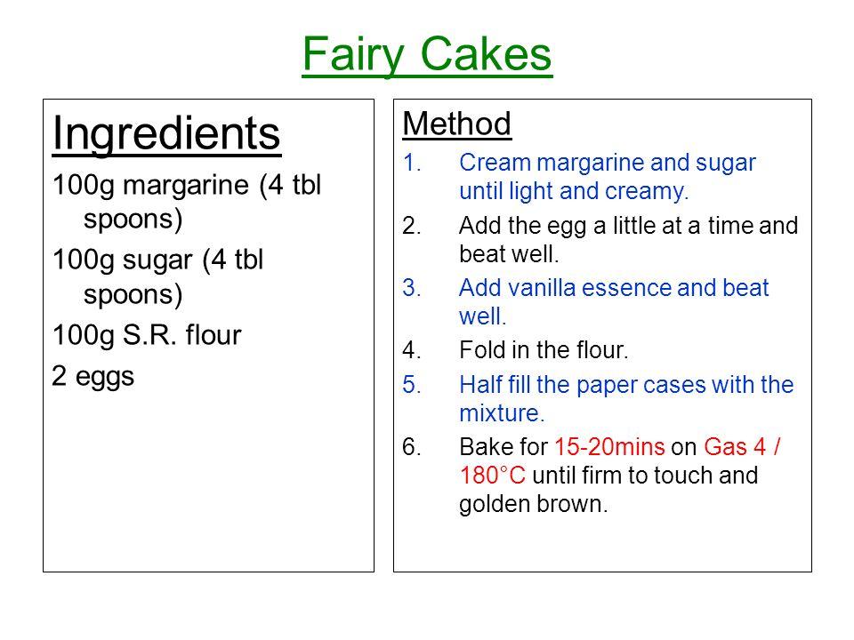 Fairy Cakes Ingredients 100g margarine (4 tbl spoons) 100g sugar (4 tbl spoons) 100g S.R. flour 2 eggs Method 1.Cream margarine and sugar until light