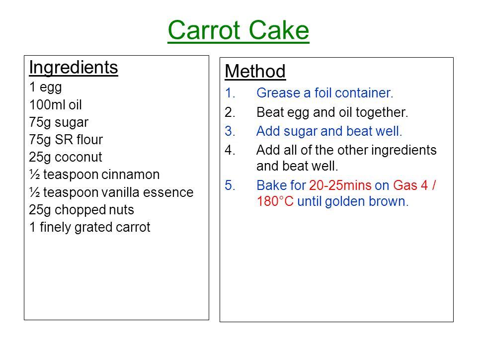 Carrot Cake Ingredients 1 egg 100ml oil 75g sugar 75g SR flour 25g coconut ½ teaspoon cinnamon ½ teaspoon vanilla essence 25g chopped nuts 1 finely gr