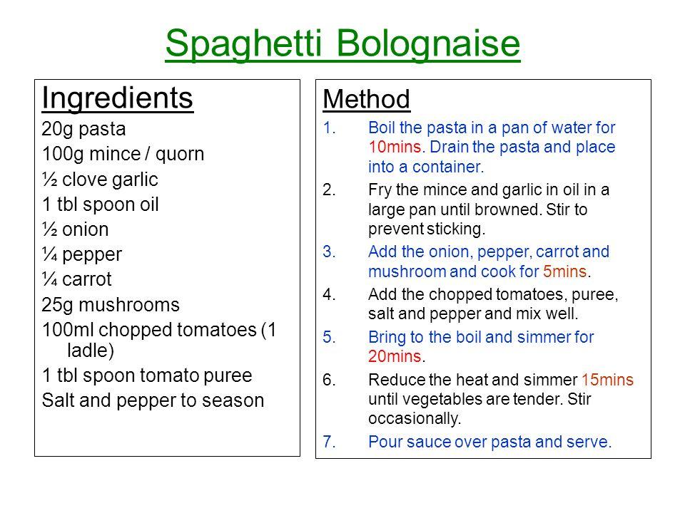 Spaghetti Bolognaise Ingredients 20g pasta 100g mince / quorn ½ clove garlic 1 tbl spoon oil ½ onion ¼ pepper ¼ carrot 25g mushrooms 100ml chopped tom