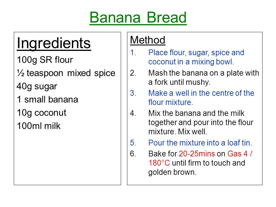 Banana Bread Ingredients 100g SR flour ½ teaspoon mixed spice 40g sugar 1 small banana 10g coconut 100ml milk Method 1.Place flour, sugar, spice and c