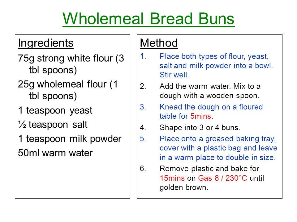Wholemeal Bread Buns Ingredients 75g strong white flour (3 tbl spoons) 25g wholemeal flour (1 tbl spoons) 1 teaspoon yeast ½ teaspoon salt 1 teaspoon