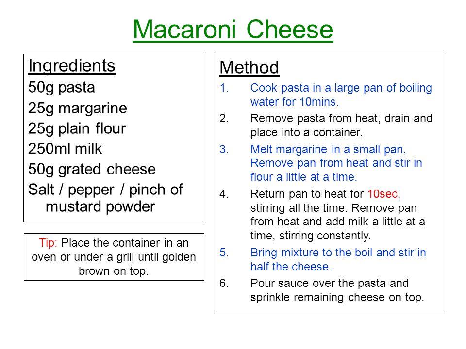 Macaroni Cheese Ingredients 50g pasta 25g margarine 25g plain flour 250ml milk 50g grated cheese Salt / pepper / pinch of mustard powder Method 1.Cook