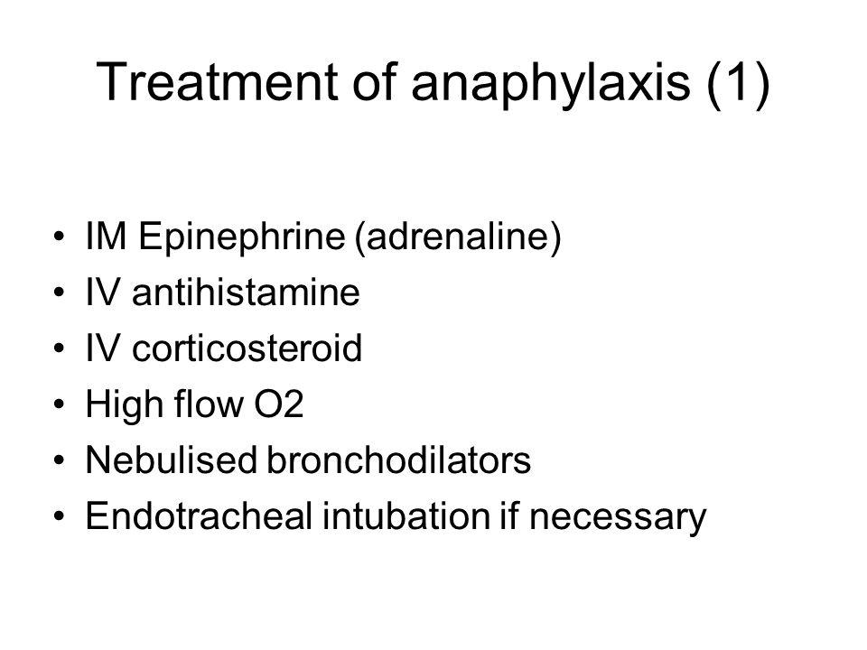Treatment of anaphylaxis (1) IM Epinephrine (adrenaline) IV antihistamine IV corticosteroid High flow O2 Nebulised bronchodilators Endotracheal intuba