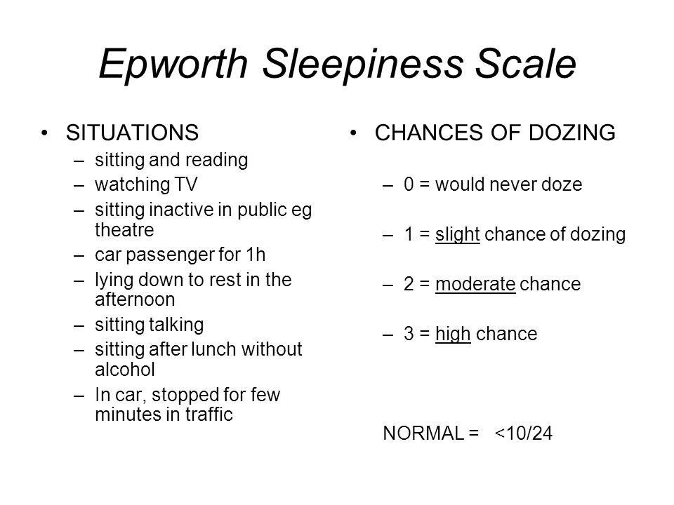Epworth Sleepiness Scale SITUATIONS –sitting and reading –watching TV –sitting inactive in public eg theatre –car passenger for 1h –lying down to rest