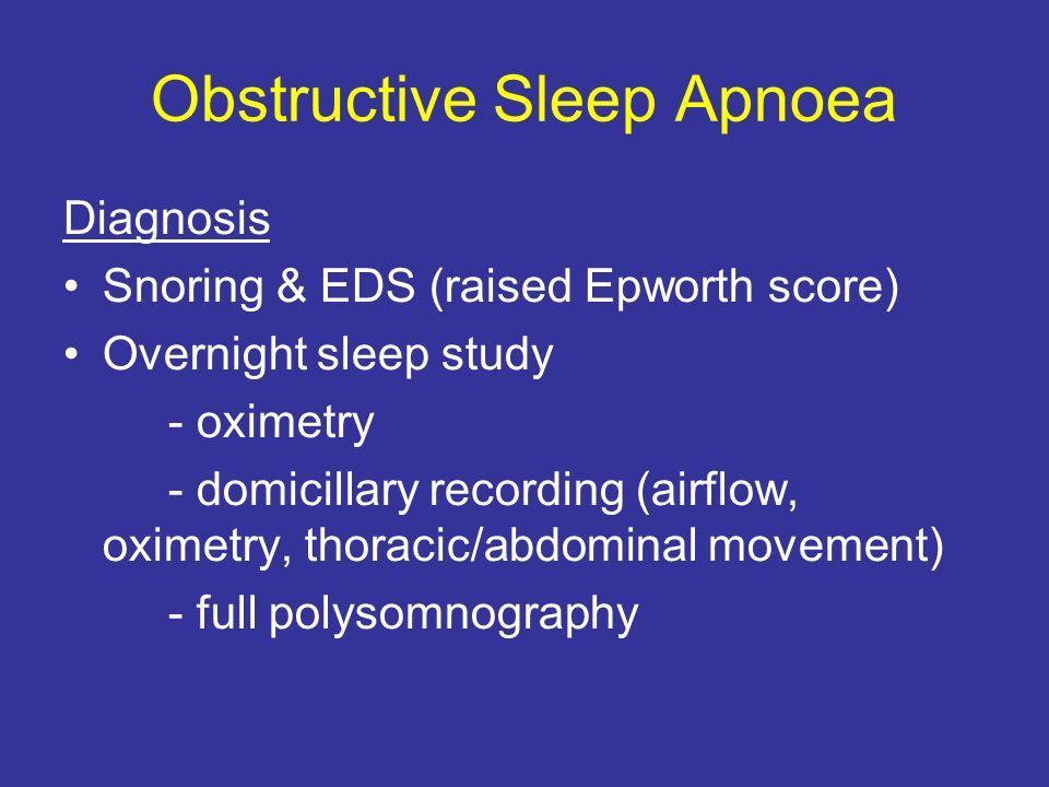 Obstructive Sleep Apnoea Diagnosis Snoring & EDS (raised Epworth score) Overnight sleep study - oximetry - domicillary recording (airflow, oximetry, t