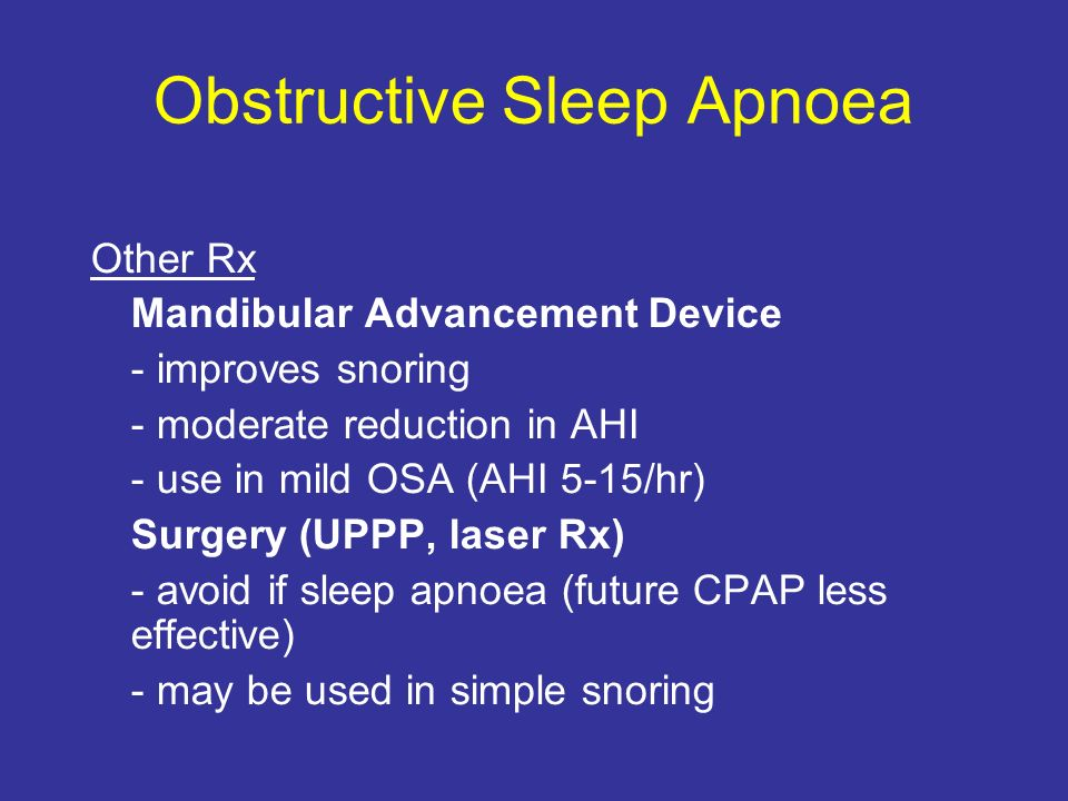 Obstructive Sleep Apnoea Other Rx Mandibular Advancement Device - improves snoring - moderate reduction in AHI - use in mild OSA (AHI 5-15/hr) Surgery