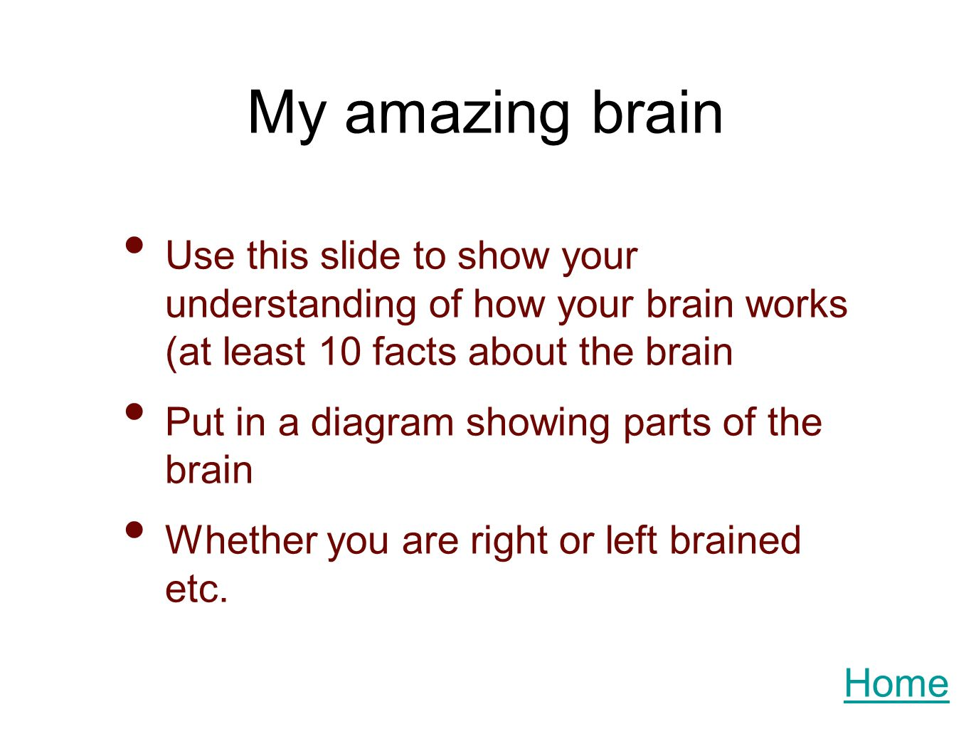My amazing brain Use this slide to show your understanding of how your brain works (at least 10 facts about the brain Put in a diagram showing parts of the brain Whether you are right or left brained etc.