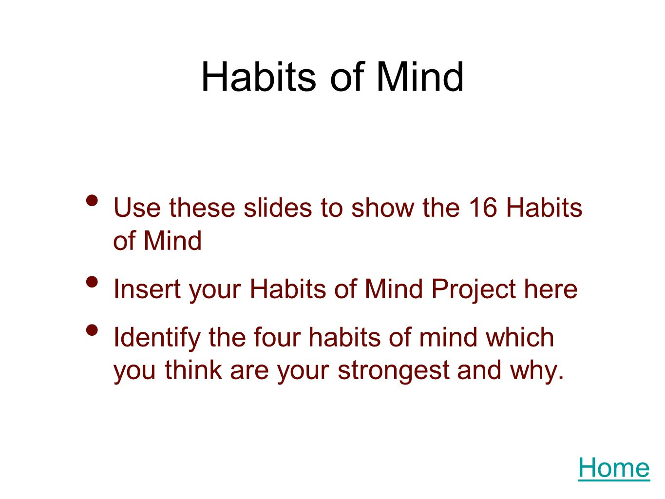 Habits of Mind Use these slides to show the 16 Habits of Mind Insert your Habits of Mind Project here Identify the four habits of mind which you think are your strongest and why.