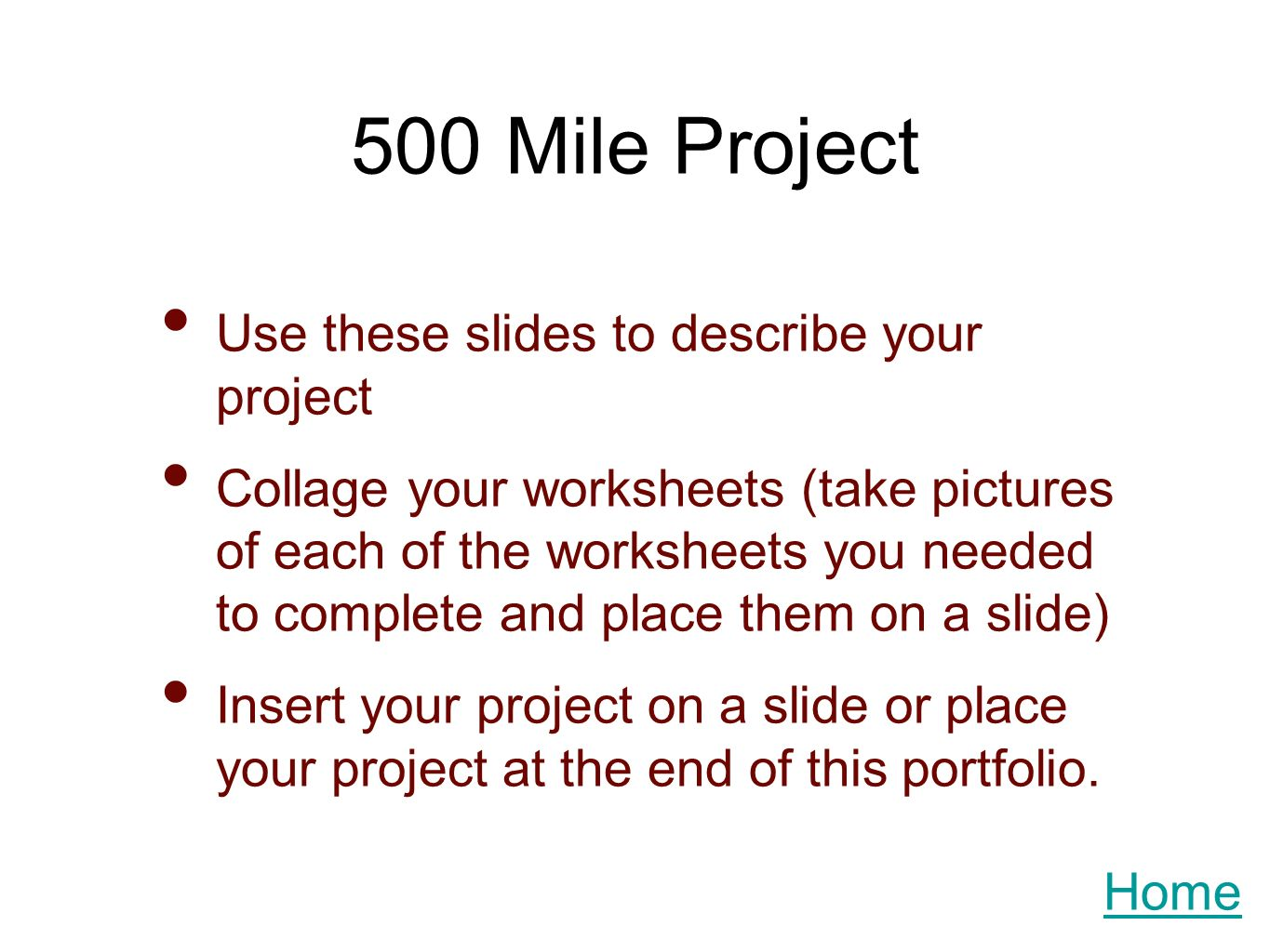 500 Mile Project Use these slides to describe your project Collage your worksheets (take pictures of each of the worksheets you needed to complete and place them on a slide) Insert your project on a slide or place your project at the end of this portfolio.