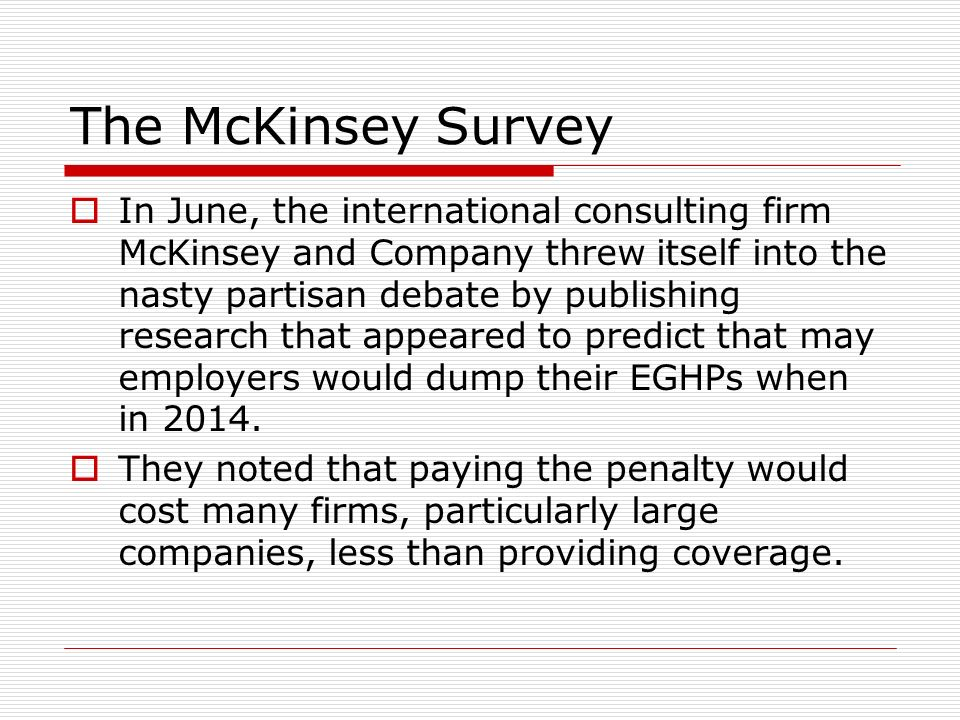 The McKinsey Survey In June, the international consulting firm McKinsey and Company threw itself into the nasty partisan debate by publishing research that appeared to predict that may employers would dump their EGHPs when in 2014.
