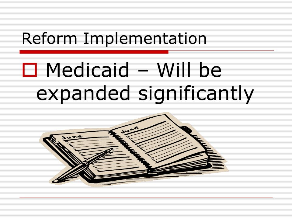 Reform Implementation Medicaid – Will be expanded significantly