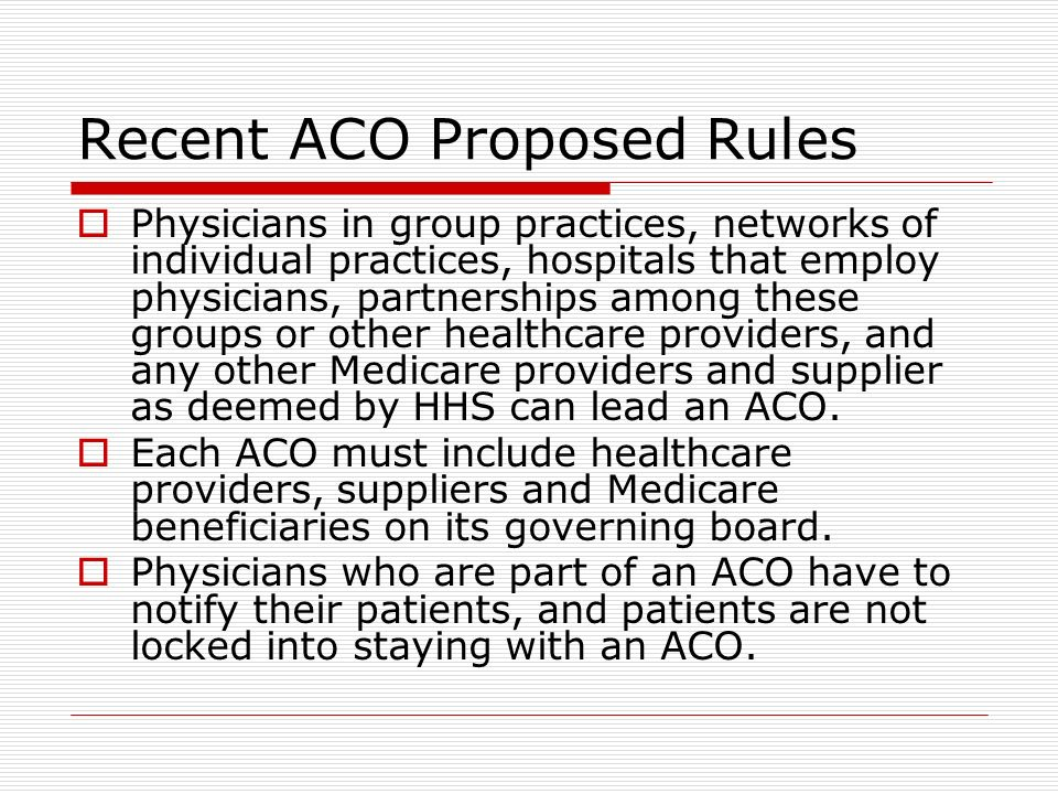 Recent ACO Proposed Rules Physicians in group practices, networks of individual practices, hospitals that employ physicians, partnerships among these groups or other healthcare providers, and any other Medicare providers and supplier as deemed by HHS can lead an ACO.
