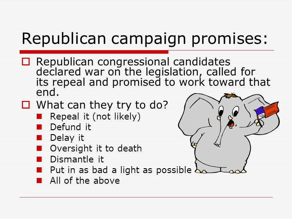 Republican campaign promises: Republican congressional candidates declared war on the legislation, called for its repeal and promised to work toward that end.