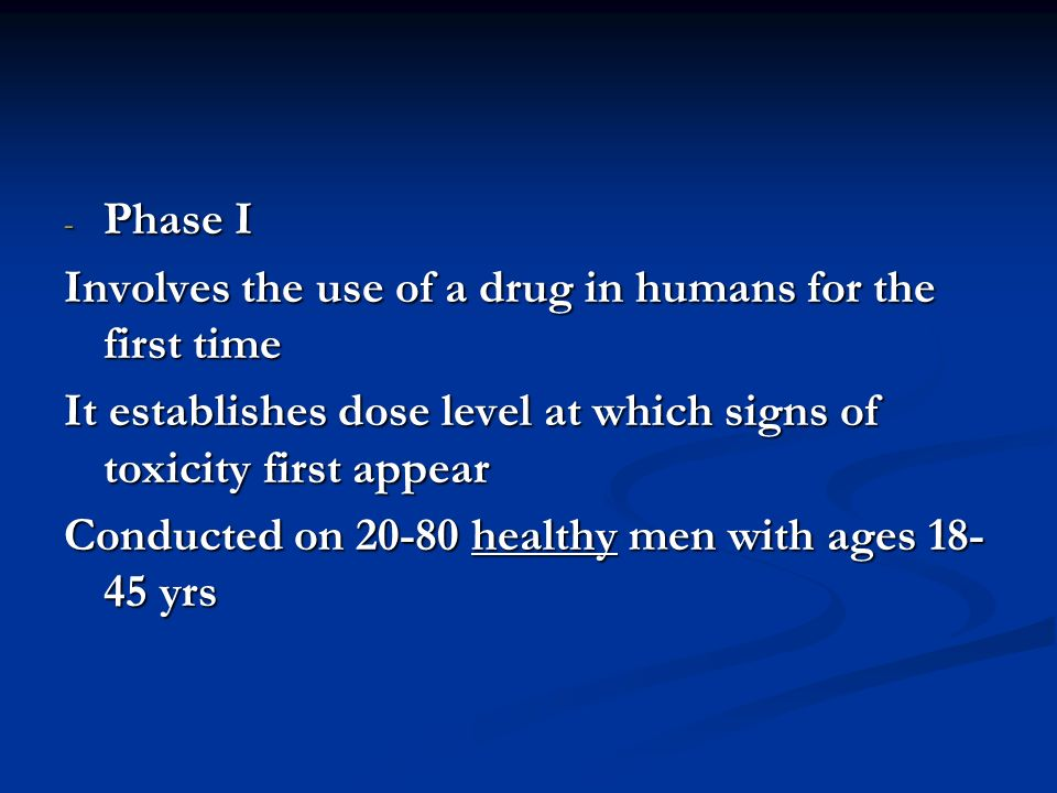 - Phase I Involves the use of a drug in humans for the first time It establishes dose level at which signs of toxicity first appear Conducted on 20-80