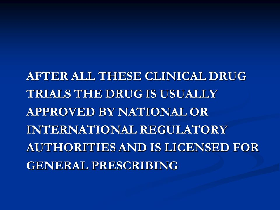 AFTER ALL THESE CLINICAL DRUG AFTER ALL THESE CLINICAL DRUG TRIALS THE DRUG IS USUALLY TRIALS THE DRUG IS USUALLY APPROVED BY NATIONAL OR APPROVED BY